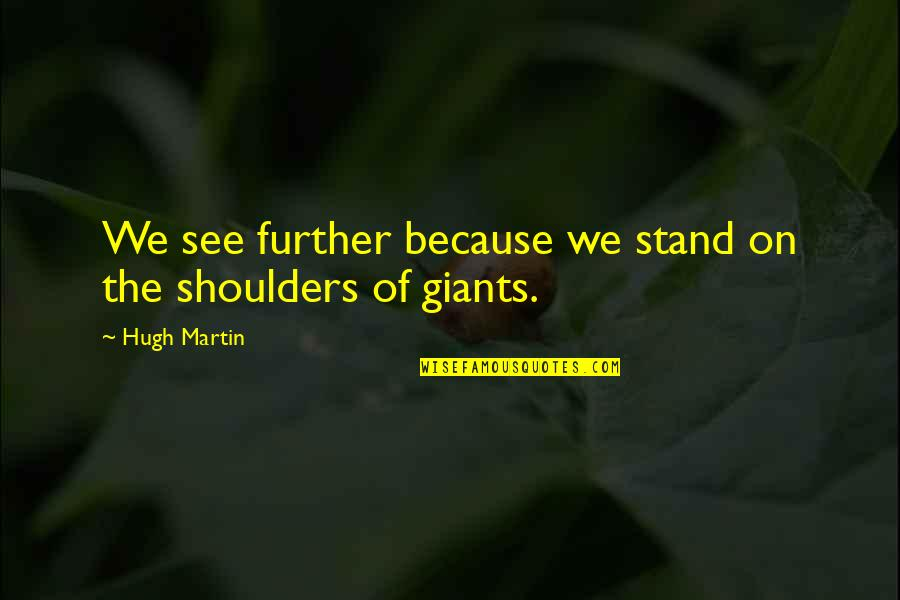 Shoulders Of Giants Quotes By Hugh Martin: We see further because we stand on the