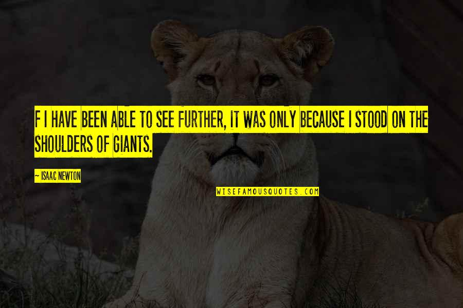 Shoulders Of Giants Quotes By Isaac Newton: F I have been able to see further,