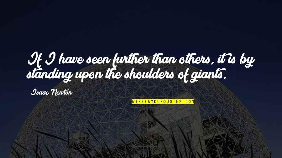 Shoulders Of Giants Quotes By Isaac Newton: If I have seen further than others, it