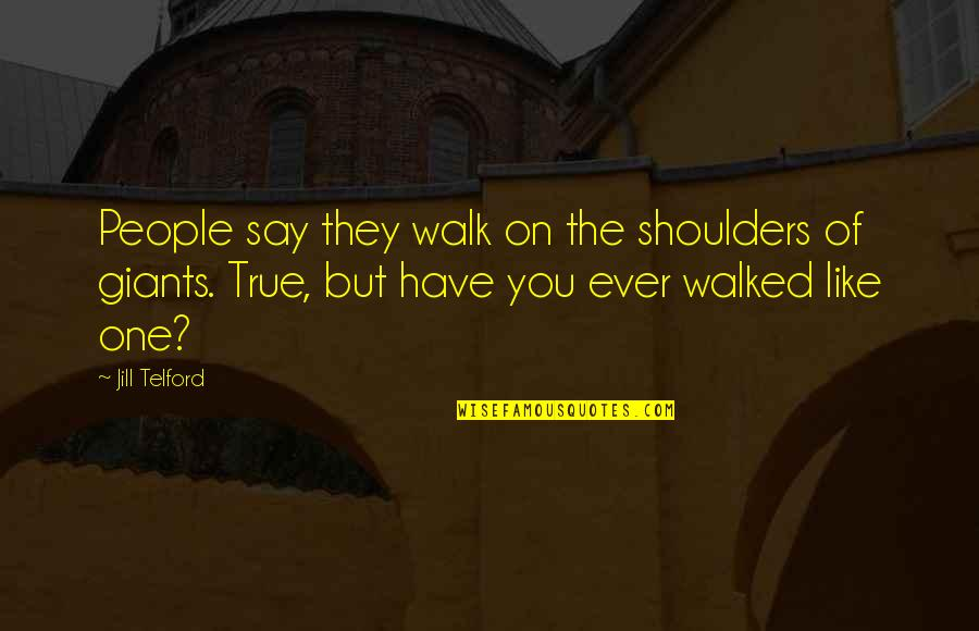 Shoulders Of Giants Quotes By Jill Telford: People say they walk on the shoulders of