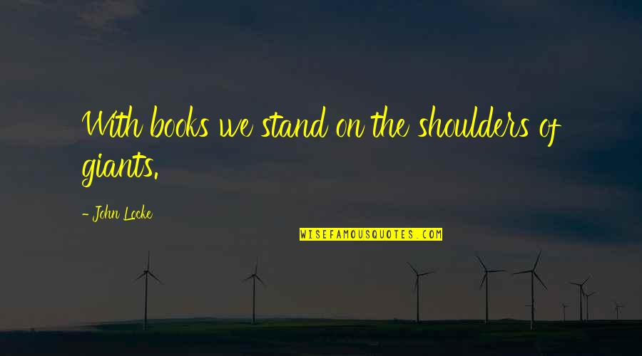 Shoulders Of Giants Quotes By John Locke: With books we stand on the shoulders of