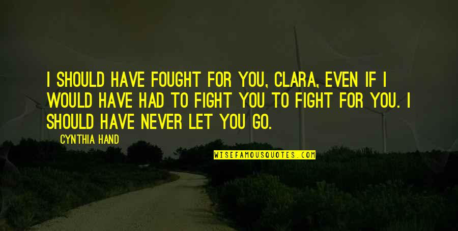Should've Never Let You Go Quotes By Cynthia Hand: I should have fought for you, Clara, even