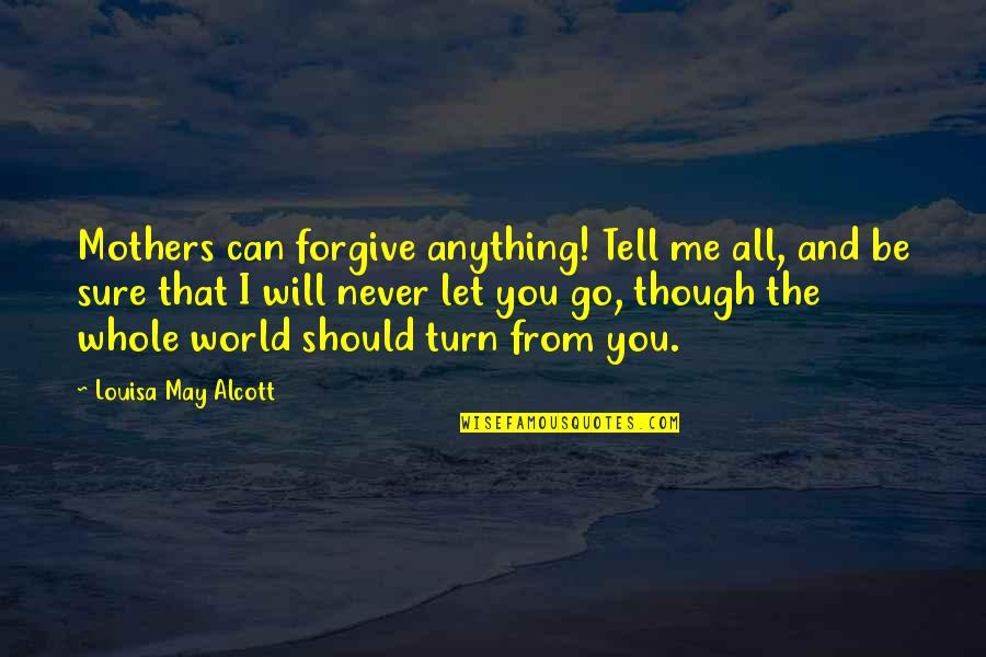 Should've Never Let You Go Quotes By Louisa May Alcott: Mothers can forgive anything! Tell me all, and