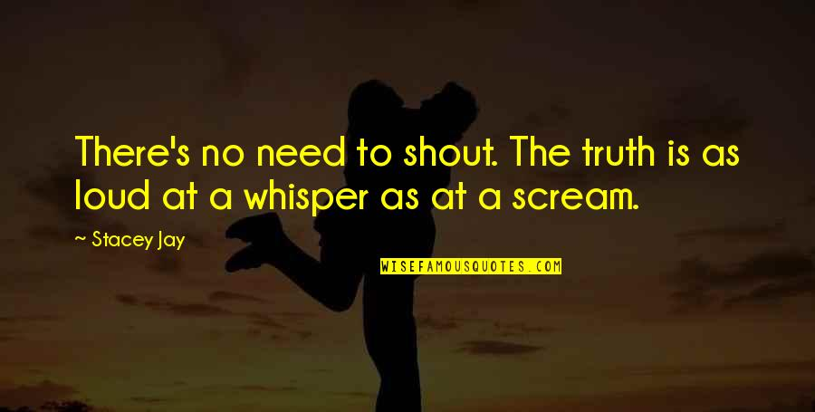 Shout Out Loud Quotes By Stacey Jay: There's no need to shout. The truth is