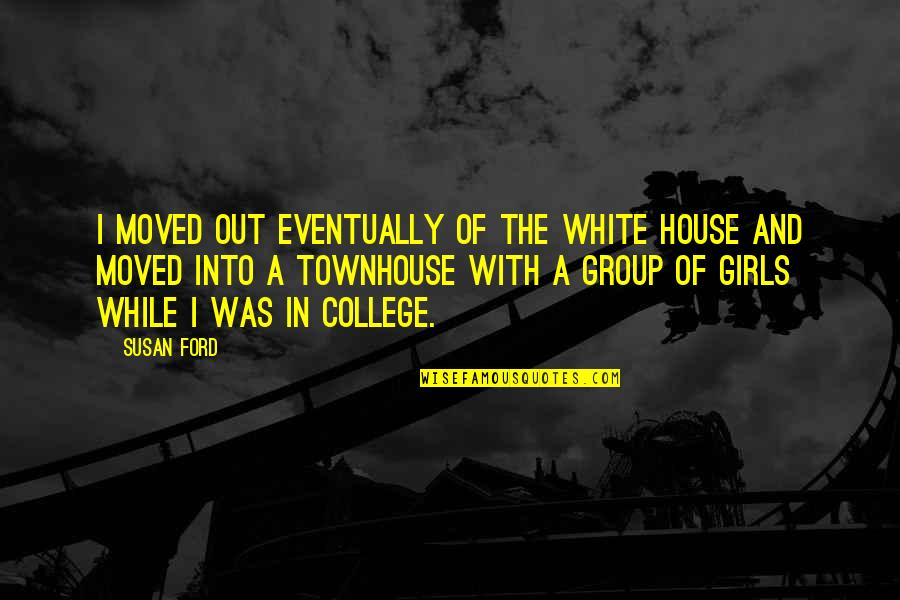 Shout Out Loud Quotes By Susan Ford: I moved out eventually of the White House