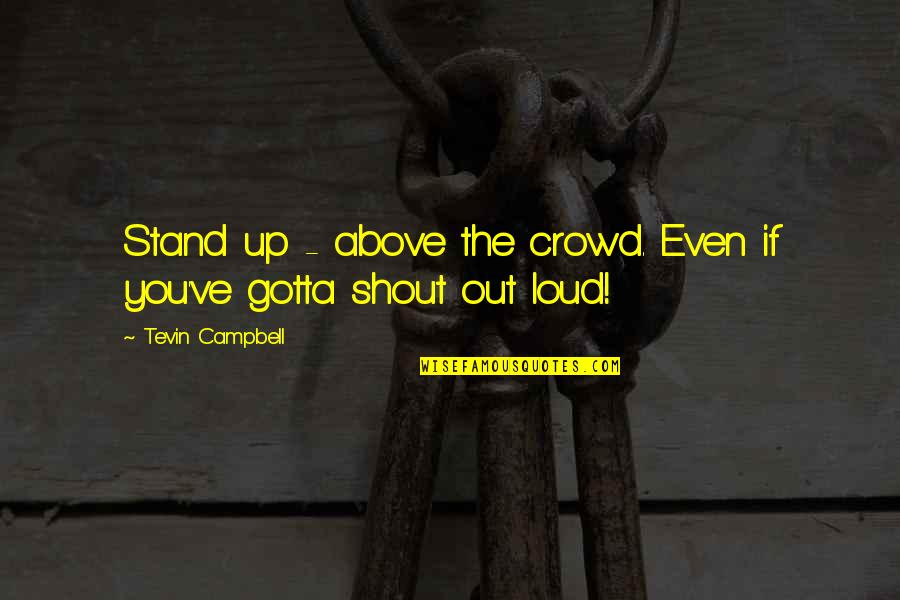 Shout Out Loud Quotes By Tevin Campbell: Stand up - above the crowd. Even if