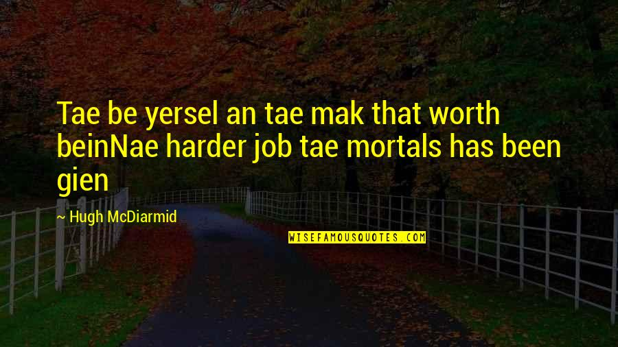 Shovel Girl Quotes By Hugh McDiarmid: Tae be yersel an tae mak that worth