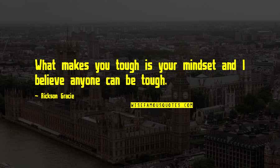 Shovel Girl Quotes By Rickson Gracie: What makes you tough is your mindset and