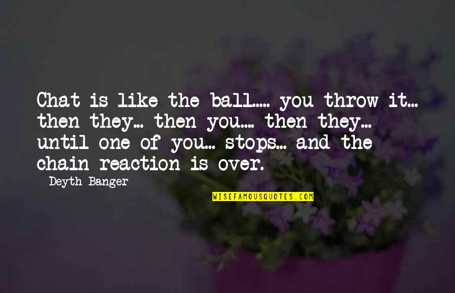 Shovelled Quotes By Deyth Banger: Chat is like the ball..... you throw it...