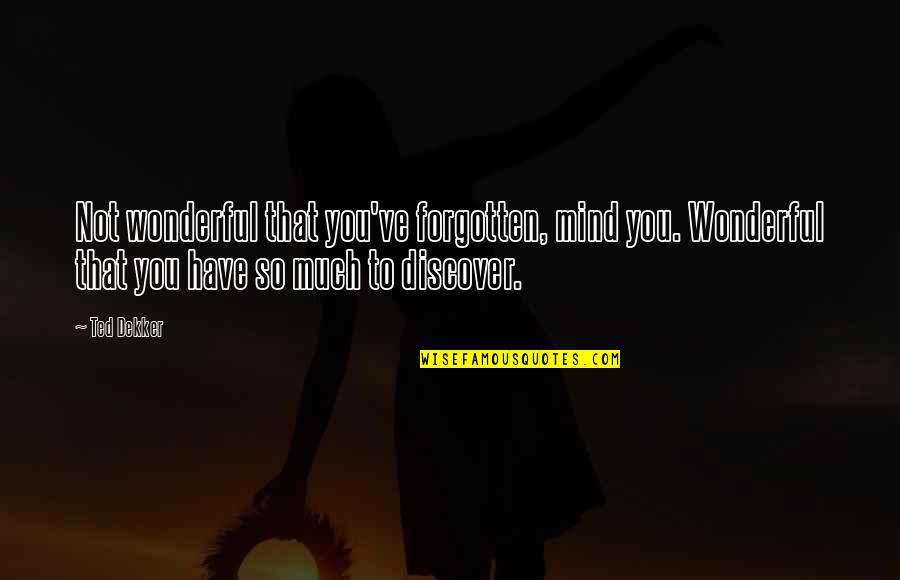 Shovelled Quotes By Ted Dekker: Not wonderful that you've forgotten, mind you. Wonderful