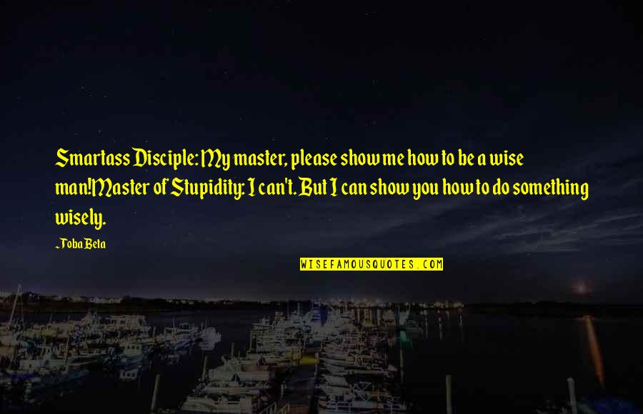 Show Me Some Wise Quotes By Toba Beta: Smartass Disciple: My master, please show me how