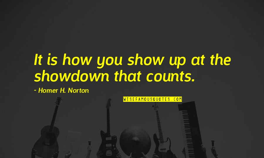 Showdowns Quotes By Homer H. Norton: It is how you show up at the