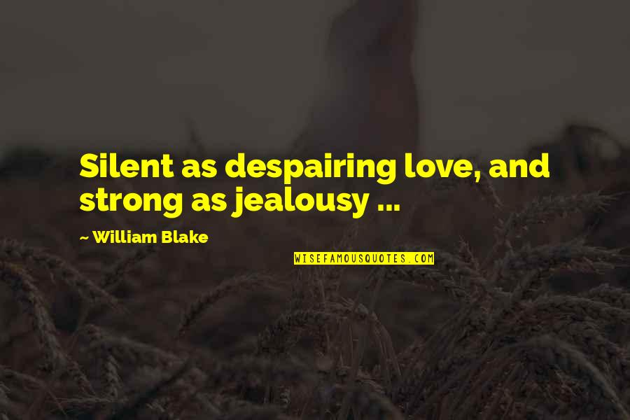 Showerings Quotes By William Blake: Silent as despairing love, and strong as jealousy