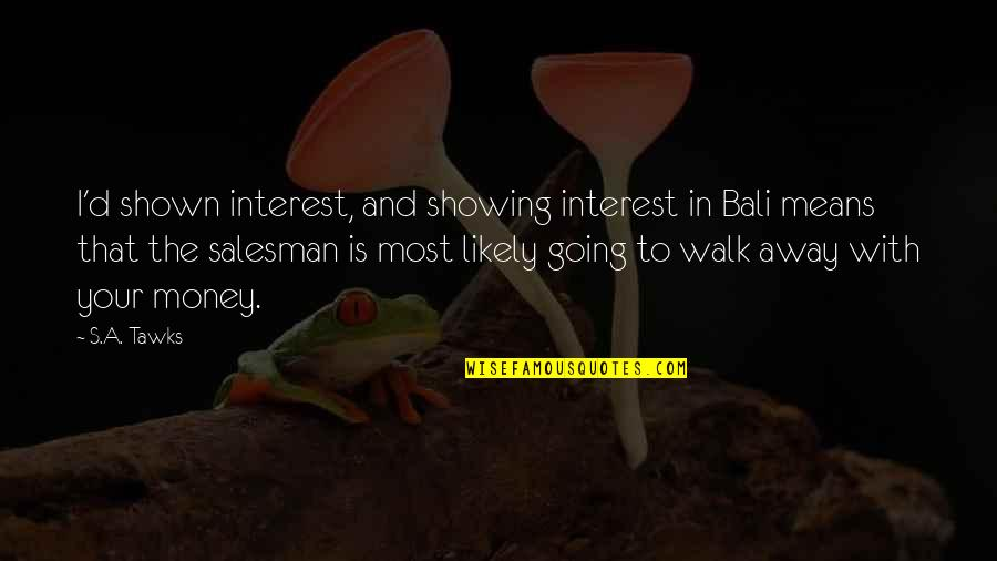 Showing No Interest Quotes By S.A. Tawks: I'd shown interest, and showing interest in Bali