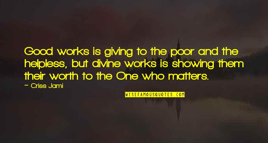 Showing Others Love Quotes By Criss Jami: Good works is giving to the poor and