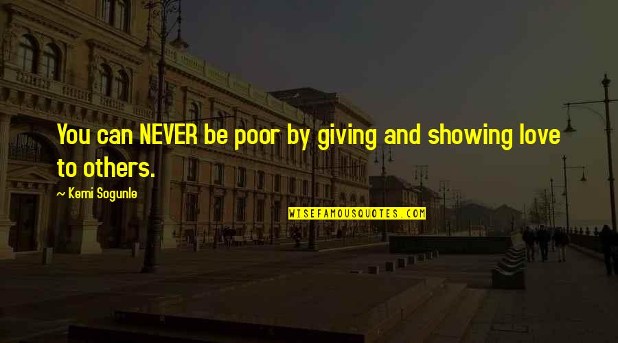 Showing Others Love Quotes By Kemi Sogunle: You can NEVER be poor by giving and
