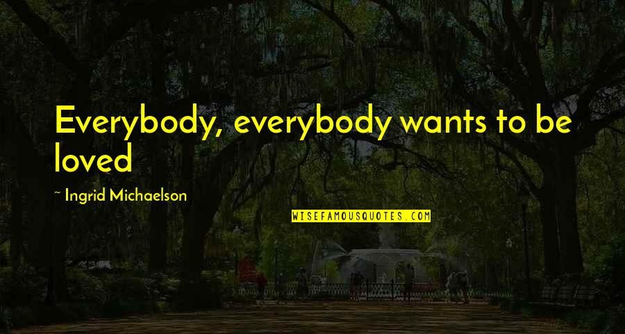 Showing Your Body Quotes By Ingrid Michaelson: Everybody, everybody wants to be loved