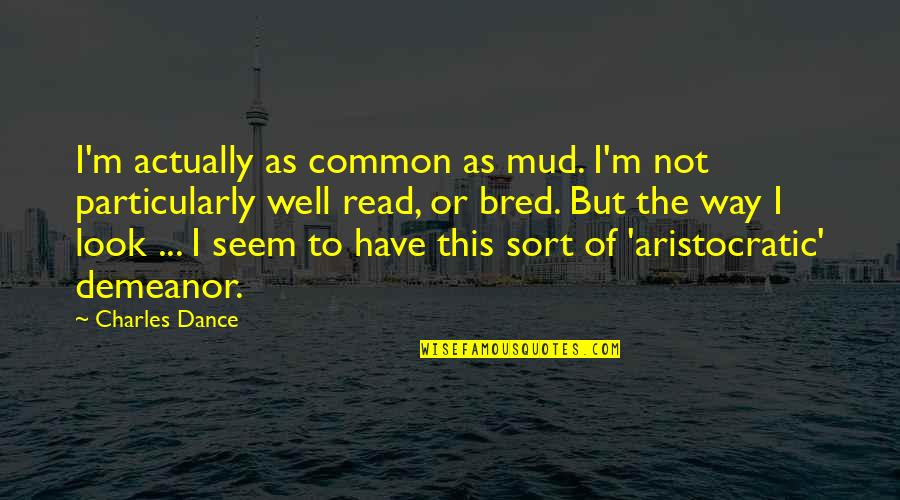 Showpieces Quotes By Charles Dance: I'm actually as common as mud. I'm not