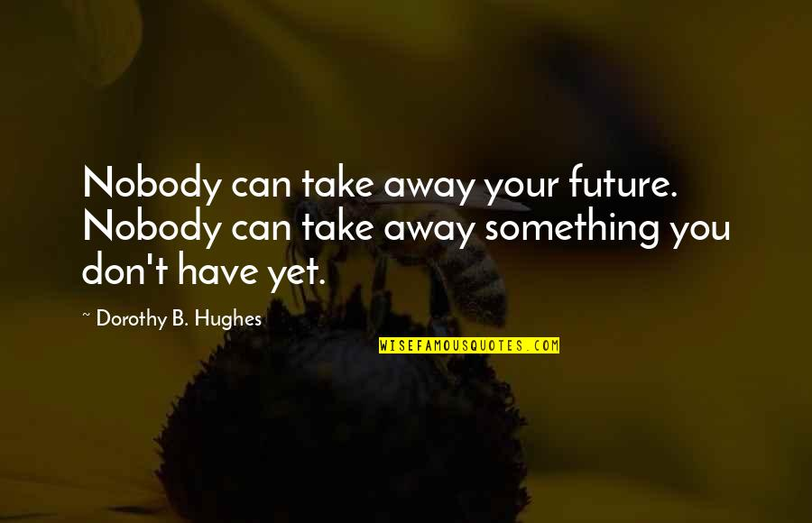 Showpieces Quotes By Dorothy B. Hughes: Nobody can take away your future. Nobody can