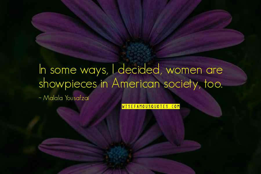 Showpieces Quotes By Malala Yousafzai: In some ways, I decided, women are showpieces