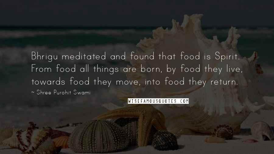 Shree Purohit Swami quotes: Bhrigu meditated and found that food is Spirit. From food all things are born, by food they live, towards food they move, into food they return.