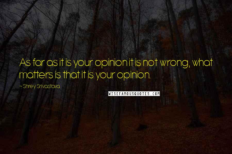 Shrey Srivastava quotes: As far as it is your opinion it is not wrong, what matters is that it is your opinion.