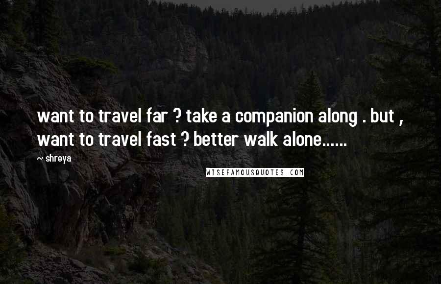Shreya quotes: want to travel far ? take a companion along . but , want to travel fast ? better walk alone......