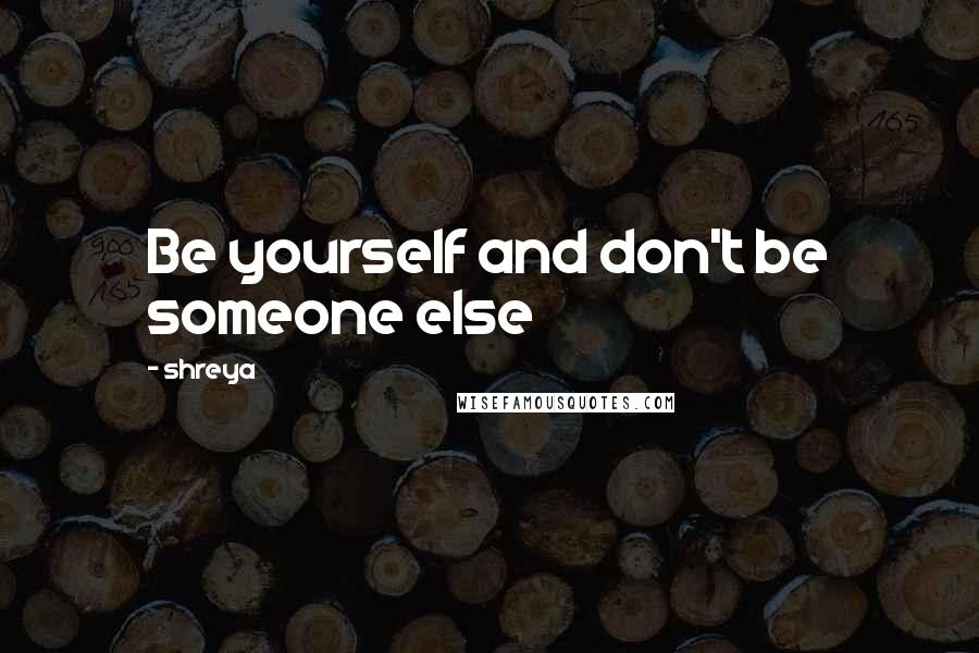 Shreya quotes: Be yourself and don't be someone else