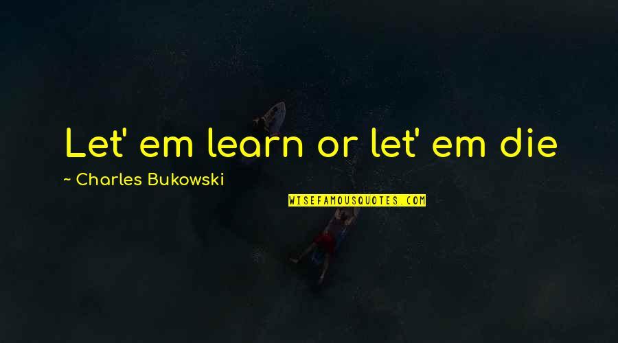 Shriekings Quotes By Charles Bukowski: Let' em learn or let' em die