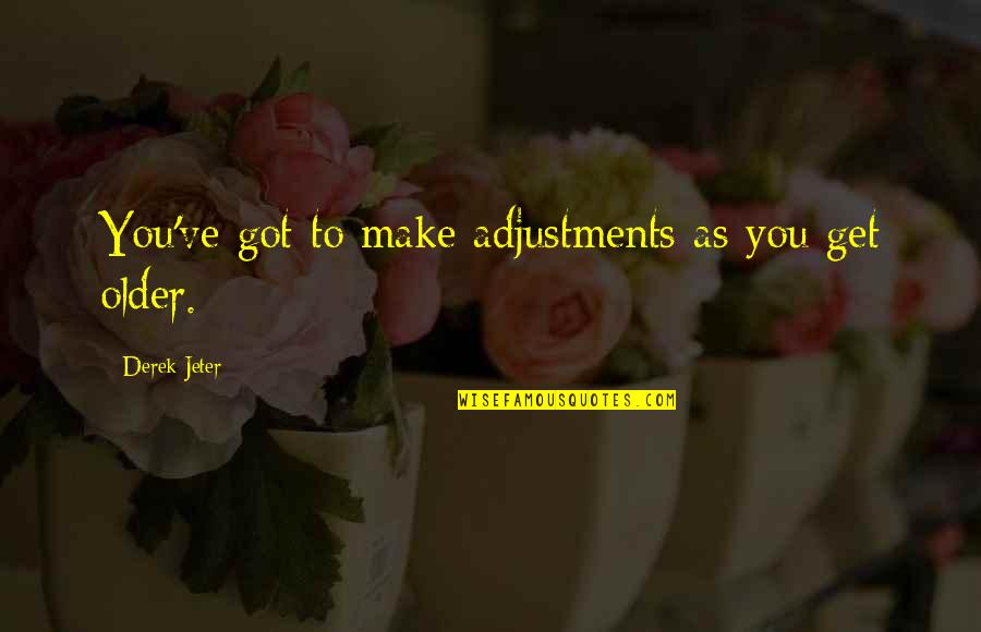 Shriekings Quotes By Derek Jeter: You've got to make adjustments as you get