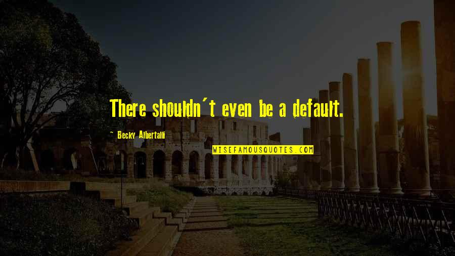 Shriner Quotes By Becky Albertalli: There shouldn't even be a default.