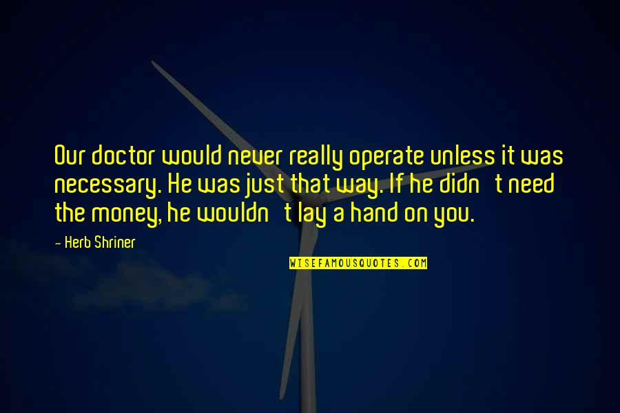 Shriner Quotes By Herb Shriner: Our doctor would never really operate unless it