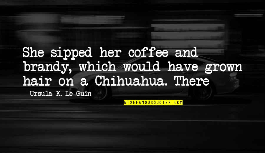 Shriner Quotes By Ursula K. Le Guin: She sipped her coffee and brandy, which would