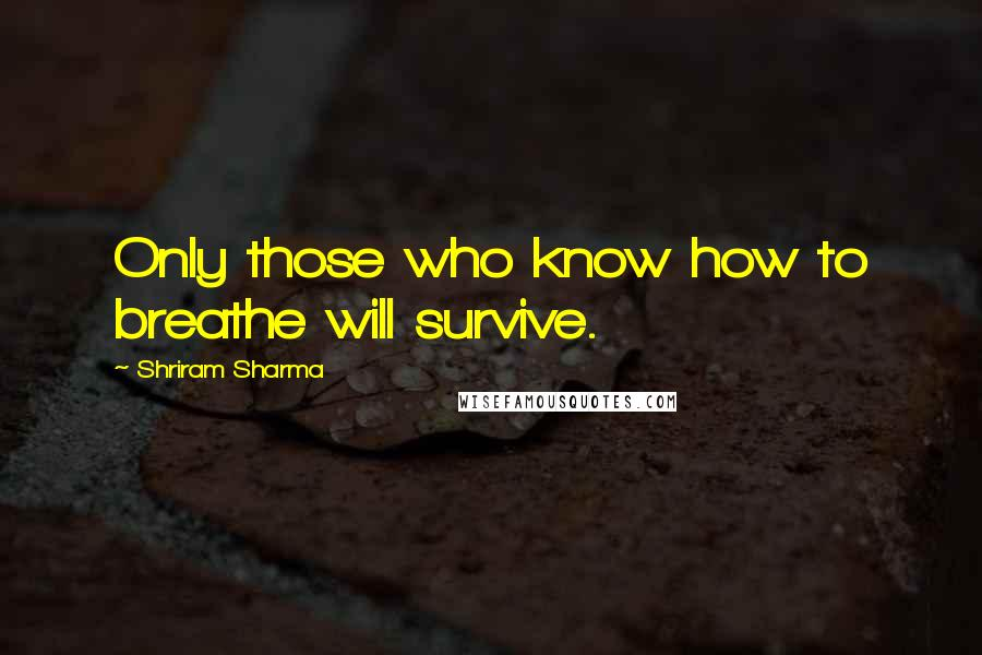 Shriram Sharma quotes: Only those who know how to breathe will survive.