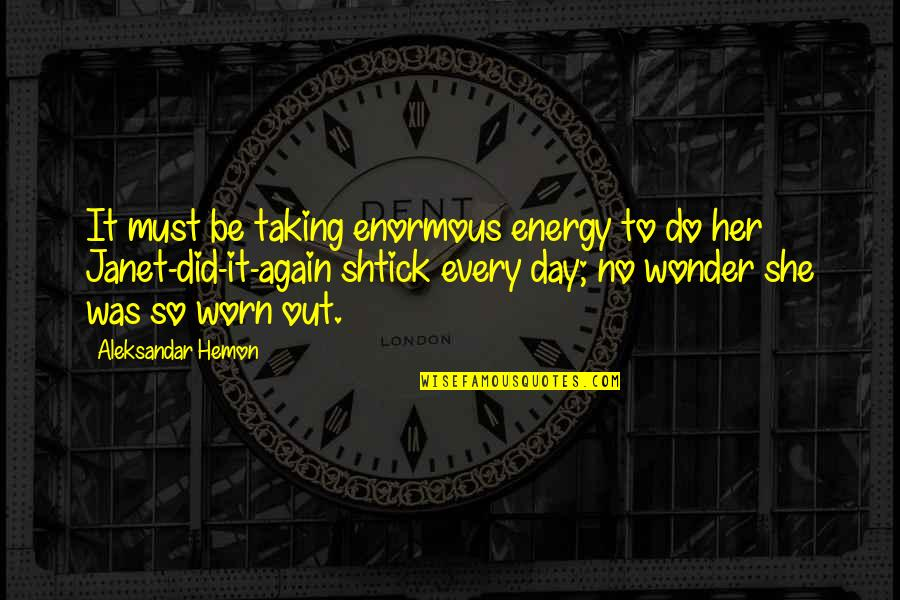 Shtick Quotes By Aleksandar Hemon: It must be taking enormous energy to do