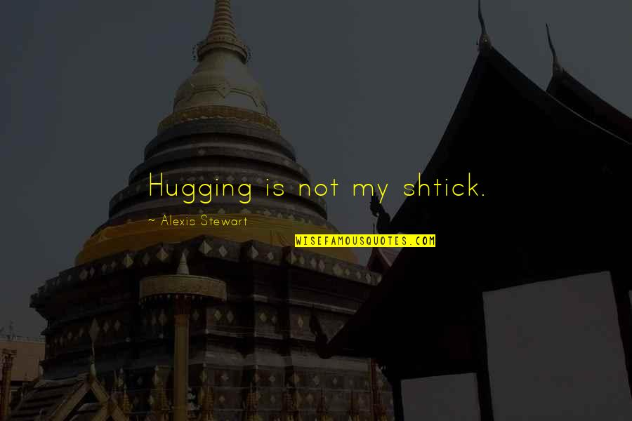 Shtick Quotes By Alexis Stewart: Hugging is not my shtick.
