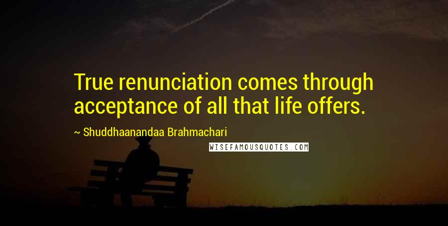 Shuddhaanandaa Brahmachari quotes: True renunciation comes through acceptance of all that life offers.