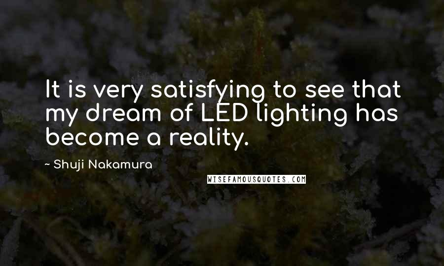 Shuji Nakamura quotes: It is very satisfying to see that my dream of LED lighting has become a reality.