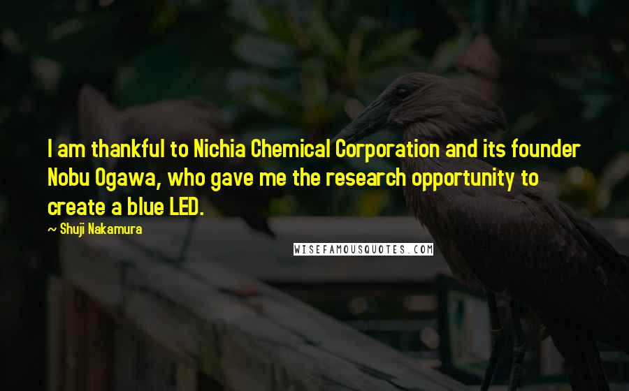 Shuji Nakamura quotes: I am thankful to Nichia Chemical Corporation and its founder Nobu Ogawa, who gave me the research opportunity to create a blue LED.