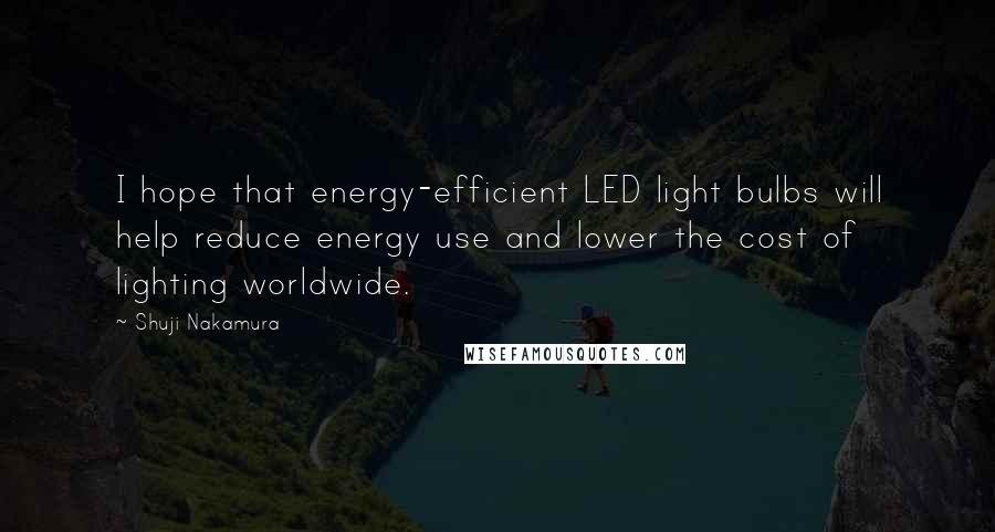 Shuji Nakamura quotes: I hope that energy-efficient LED light bulbs will help reduce energy use and lower the cost of lighting worldwide.