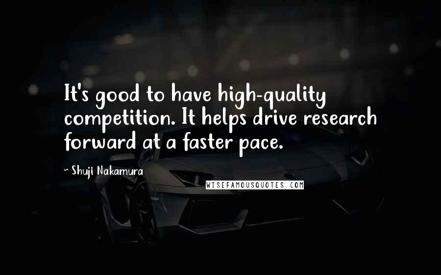 Shuji Nakamura quotes: It's good to have high-quality competition. It helps drive research forward at a faster pace.
