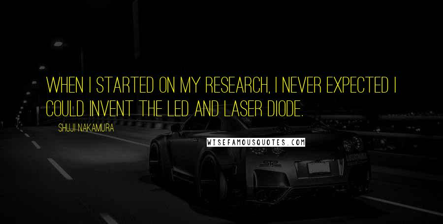 Shuji Nakamura quotes: When I started on my research, I never expected I could invent the LED and laser diode.