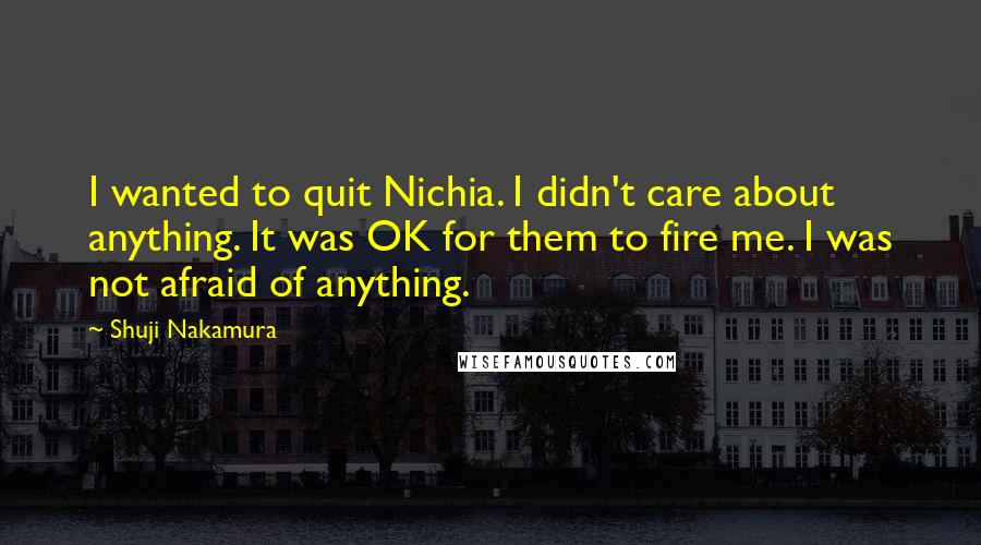 Shuji Nakamura quotes: I wanted to quit Nichia. I didn't care about anything. It was OK for them to fire me. I was not afraid of anything.
