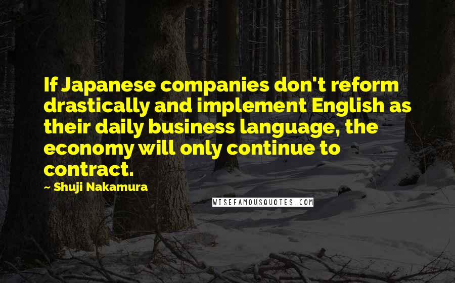 Shuji Nakamura quotes: If Japanese companies don't reform drastically and implement English as their daily business language, the economy will only continue to contract.