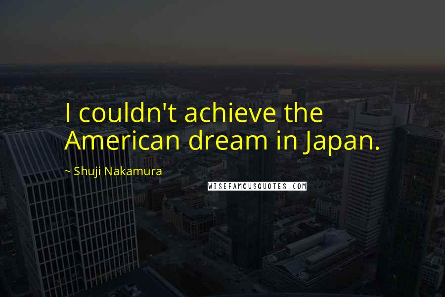 Shuji Nakamura quotes: I couldn't achieve the American dream in Japan.