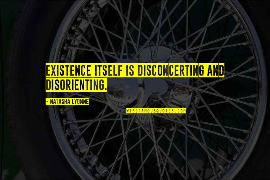 Shulk Smash Bros Quotes By Natasha Lyonne: Existence itself is disconcerting and disorienting.