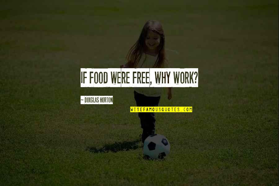Shuntill Quotes By Douglas Horton: If food were free, why work?