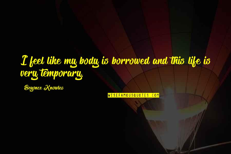 Shusaku Quotes By Beyonce Knowles: I feel like my body is borrowed and