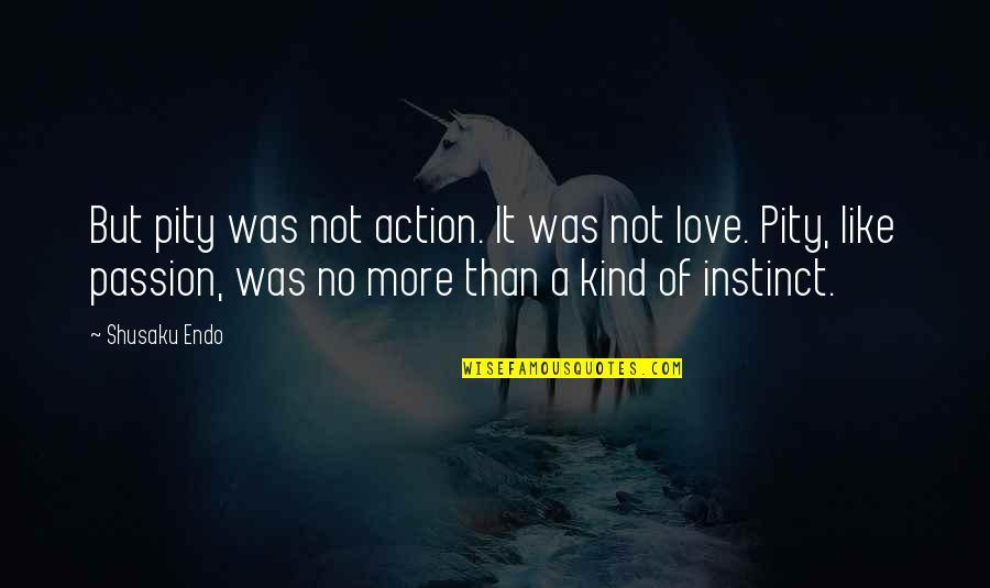 Shusaku Quotes By Shusaku Endo: But pity was not action. It was not