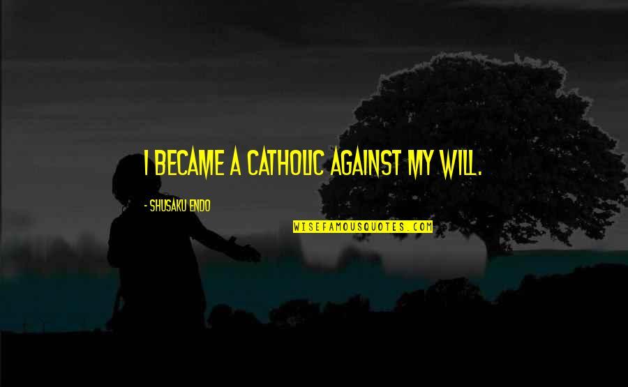 Shusaku Quotes By Shusaku Endo: I became a Catholic against my will.